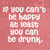 If You Can't Be Happy.....