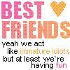 immature idiots=best friends :]